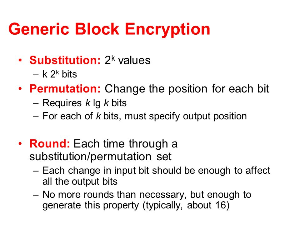 Generic Block Encryption Substitution: 2 k values –k 2 k bits Permutation: Change the position for each bit –Requires k lg k bits –For each of k bits,