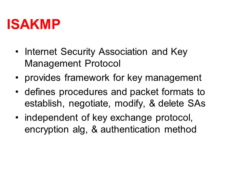 ISAKMP Internet Security Association and Key Management Protocol provides framework for key management defines procedures and packet formats to establish, negotiate, modify, & delete SAs independent of key exchange protocol, encryption alg, & authentication method