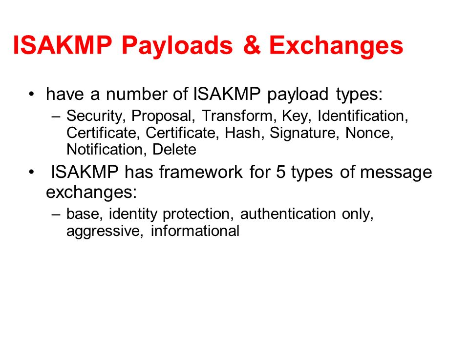 ISAKMP Payloads & Exchanges have a number of ISAKMP payload types: –Security, Proposal, Transform, Key, Identification, Certificate, Certificate, Hash, Signature, Nonce, Notification, Delete ISAKMP has framework for 5 types of message exchanges: –base, identity protection, authentication only, aggressive, informational