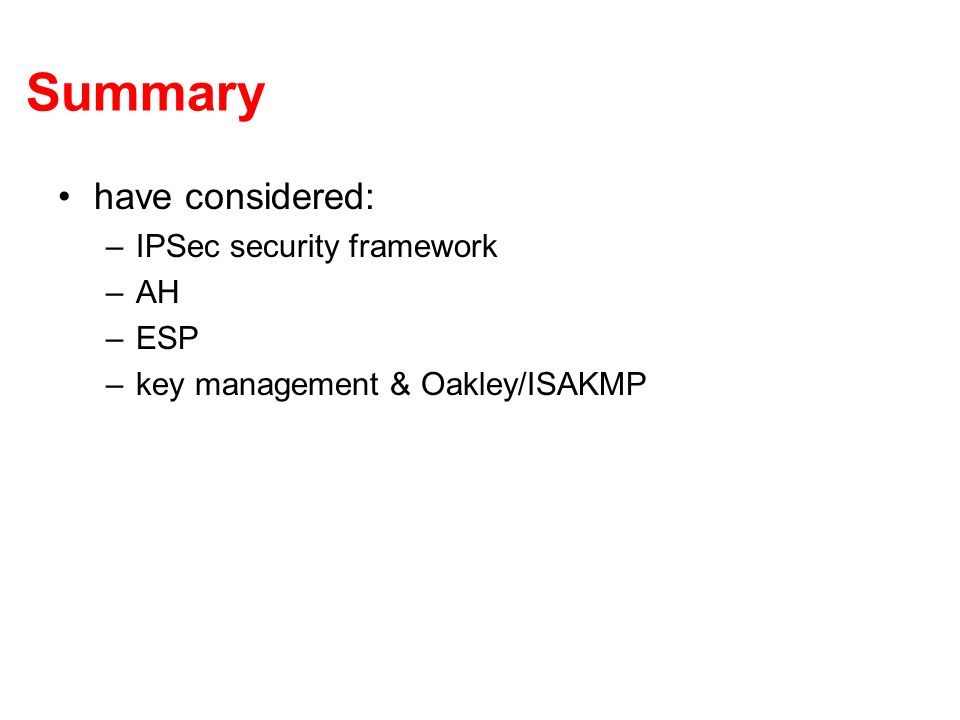 Summary have considered: –IPSec security framework –AH –ESP –key management & Oakley/ISAKMP