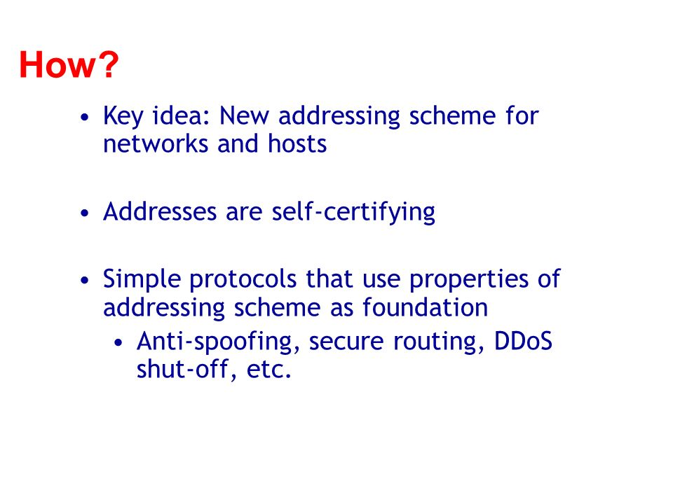 How? Key idea: New addressing scheme for networks and hosts Addresses are self-certifying Simple protocols that use properties of addressing scheme as
