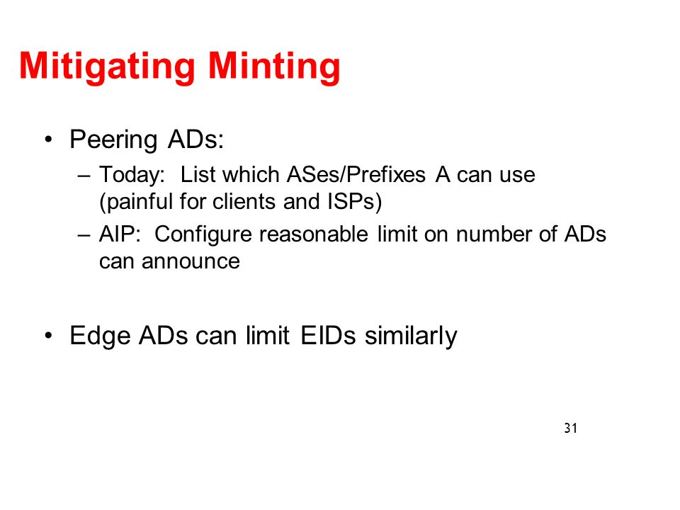 Mitigating Minting Peering ADs: –Today: List which ASes/Prefixes A can use (painful for clients and ISPs) –AIP: Configure reasonable limit on number of ADs can announce Edge ADs can limit EIDs similarly 31