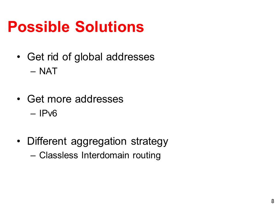 8 Possible Solutions Get rid of global addresses –NAT Get more addresses –IPv6 Different aggregation strategy –Classless Interdomain routing
