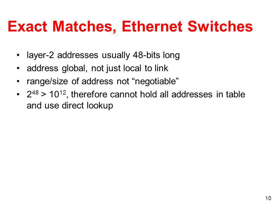 10 Exact Matches, Ethernet Switches layer-2 addresses usually 48-bits long address global, not just local to link range/size of address not negotiable 2 48 > 10 12, therefore cannot hold all addresses in table and use direct lookup