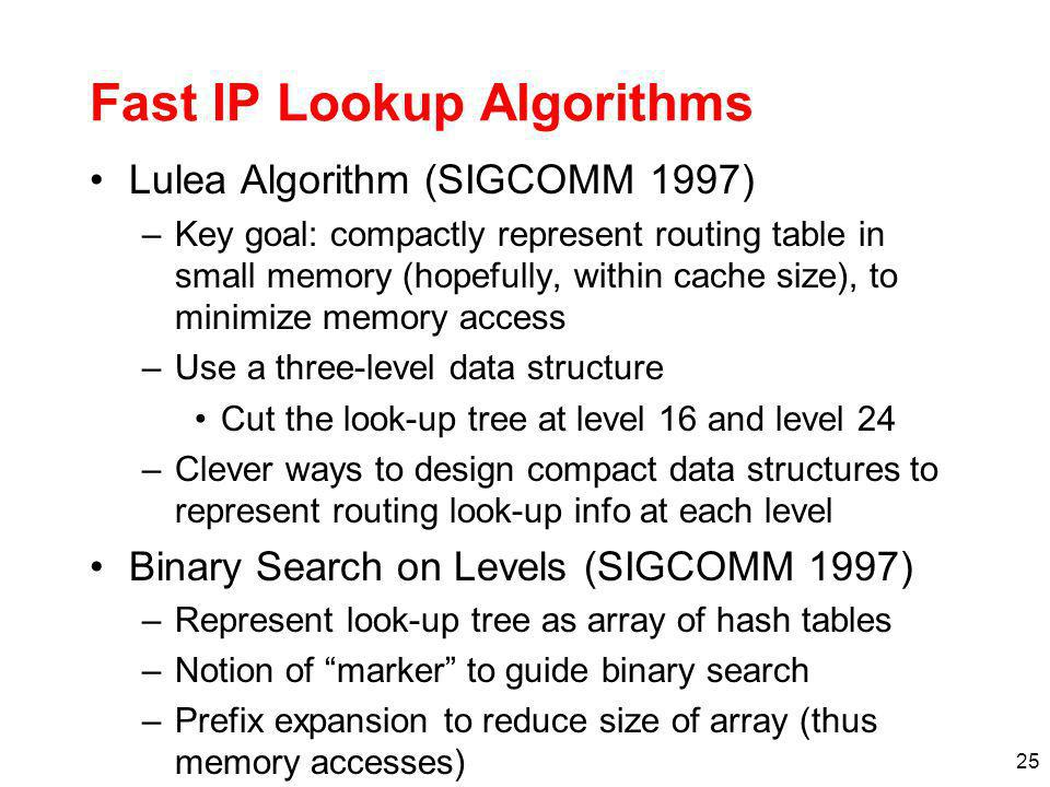 25 Fast IP Lookup Algorithms Lulea Algorithm (SIGCOMM 1997) –Key goal: compactly represent routing table in small memory (hopefully, within cache size), to minimize memory access –Use a three-level data structure Cut the look-up tree at level 16 and level 24 –Clever ways to design compact data structures to represent routing look-up info at each level Binary Search on Levels (SIGCOMM 1997) –Represent look-up tree as array of hash tables –Notion of marker to guide binary search –Prefix expansion to reduce size of array (thus memory accesses)