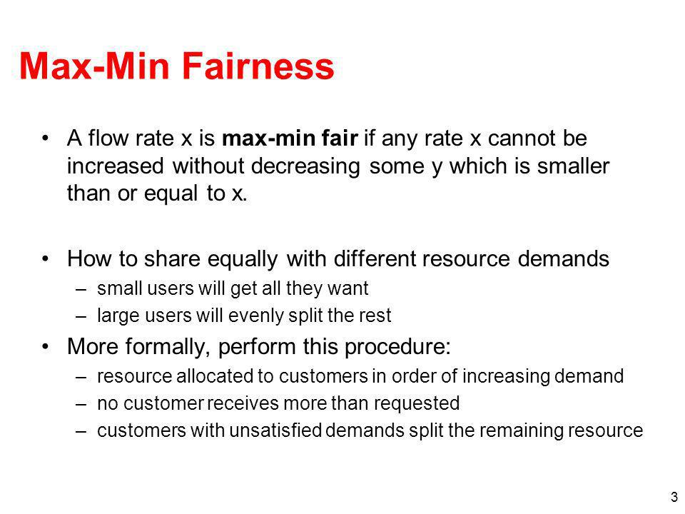 3 Max-Min Fairness A flow rate x is max-min fair if any rate x cannot be increased without decreasing some y which is smaller than or equal to x. How
