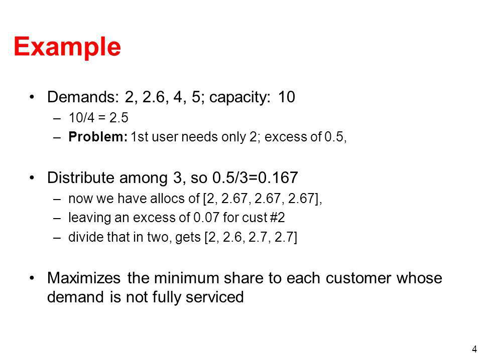 4 Example Demands: 2, 2.6, 4, 5; capacity: 10 –10/4 = 2.5 –Problem: 1st user needs only 2; excess of 0.5, Distribute among 3, so 0.5/3=0.167 –now we have allocs of [2, 2.67, 2.67, 2.67], –leaving an excess of 0.07 for cust #2 –divide that in two, gets [2, 2.6, 2.7, 2.7] Maximizes the minimum share to each customer whose demand is not fully serviced