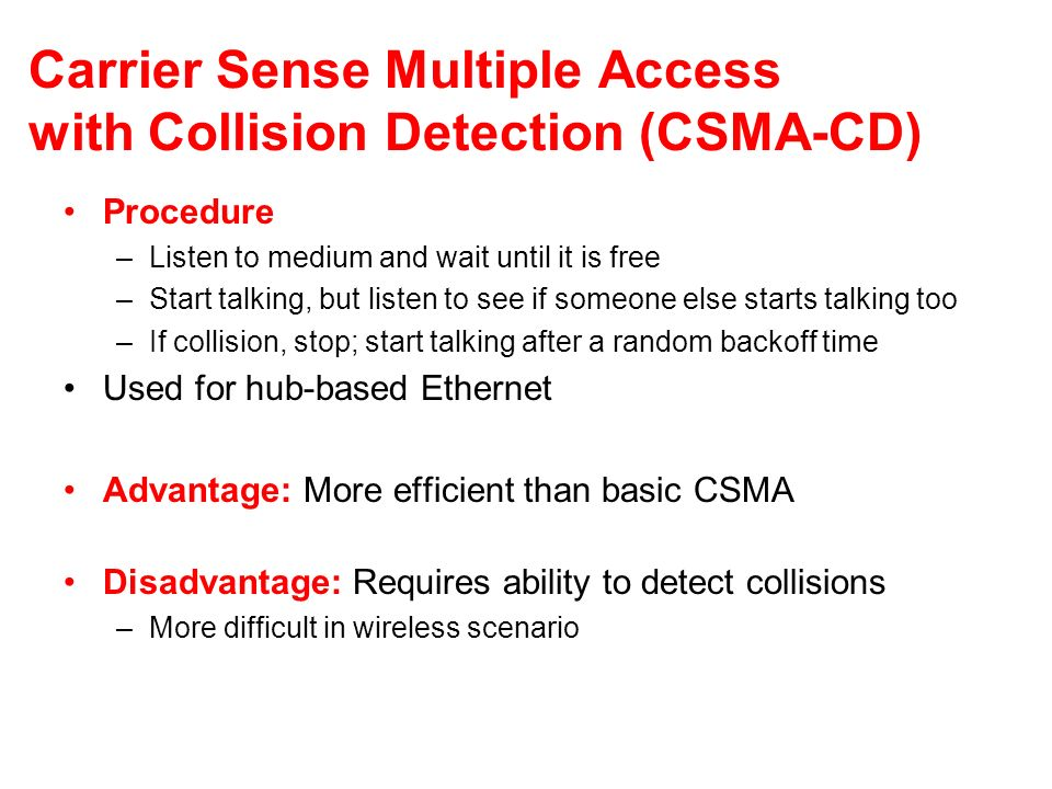 Carrier Sense Multiple Access with Collision Detection (CSMA-CD) Procedure –Listen to medium and wait until it is free –Start talking, but listen to s