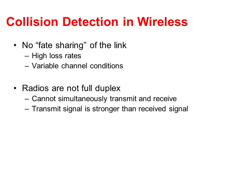 Collision Detection in Wireless No fate sharing of the link –High loss rates –Variable channel conditions Radios are not full duplex –Cannot simultane