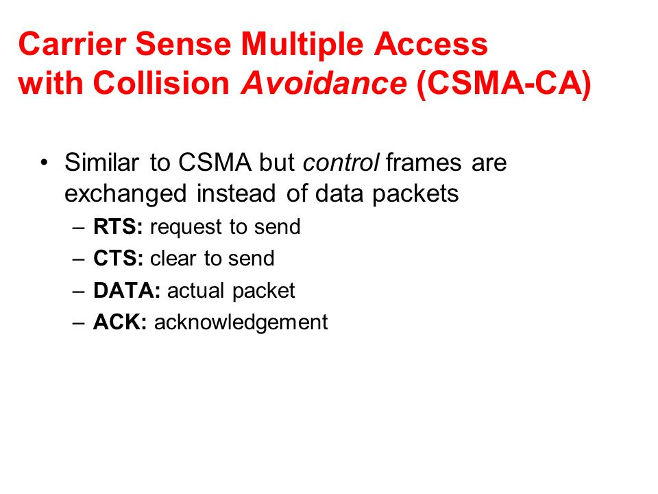 Carrier Sense Multiple Access with Collision Avoidance (CSMA-CA) Similar to CSMA but control frames are exchanged instead of data packets –RTS: reques