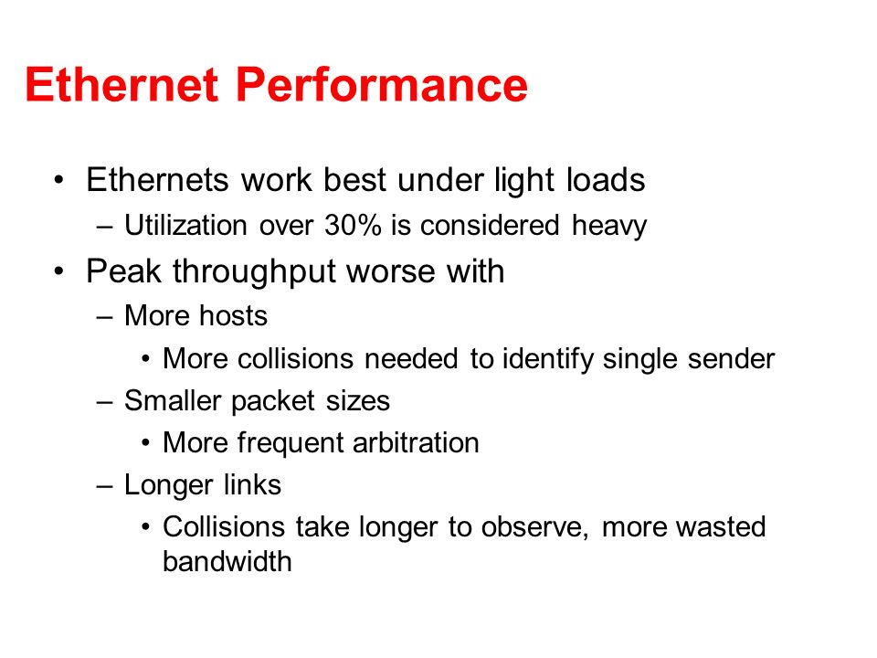Ethernet Performance Ethernets work best under light loads –Utilization over 30% is considered heavy Peak throughput worse with –More hosts More colli