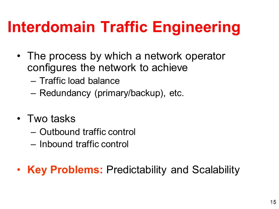 15 Interdomain Traffic Engineering The process by which a network operator configures the network to achieve –Traffic load balance –Redundancy (primar