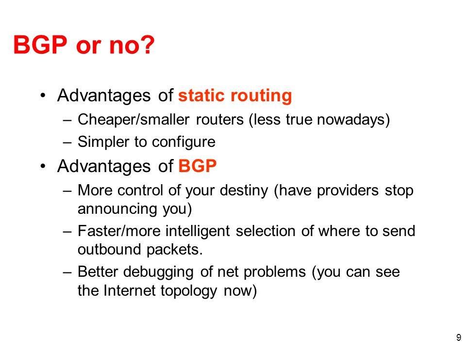 9 BGP or no? Advantages of static routing –Cheaper/smaller routers (less true nowadays) –Simpler to configure Advantages of BGP –More control of your