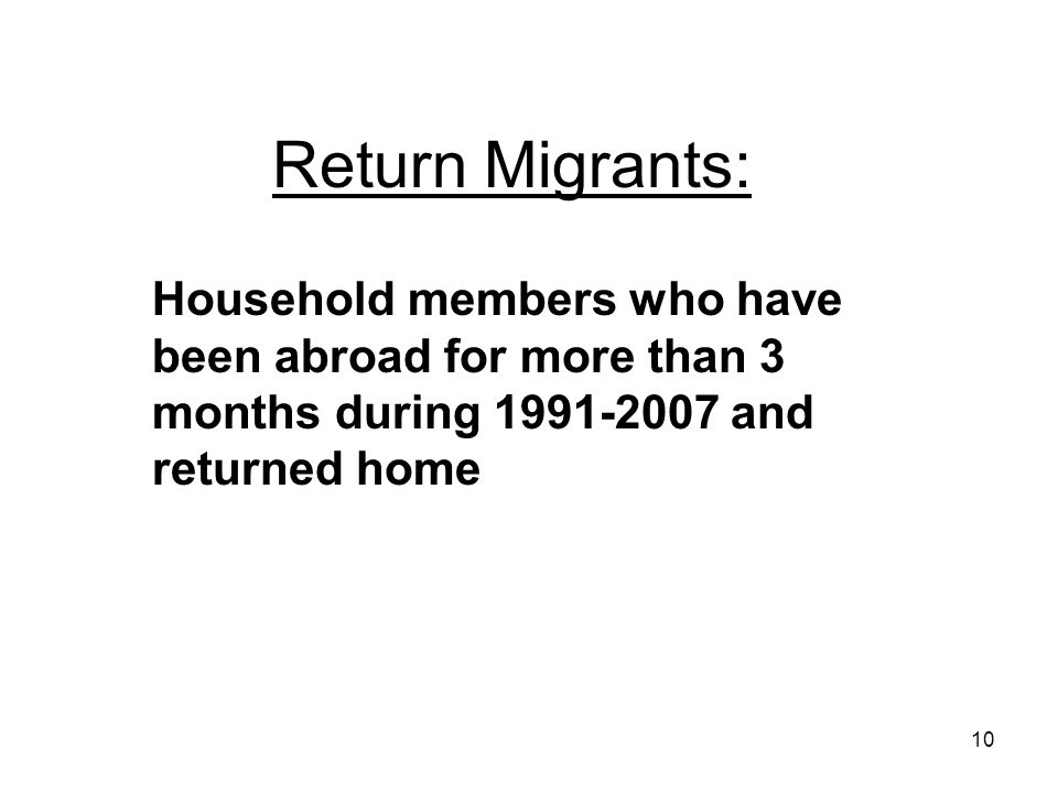 10 Return Migrants: Household members who have been abroad for more than 3 months during 1991-2007 and returned home