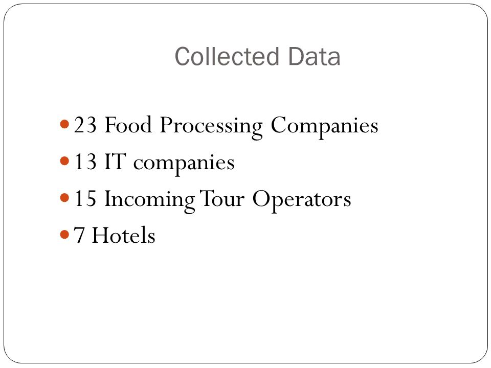 Collected Data 23 Food Processing Companies 13 IT companies 15 Incoming Tour Operators 7 Hotels