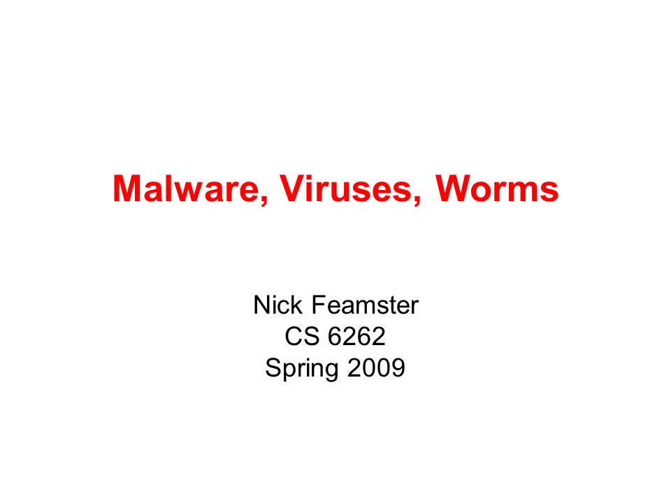 Malware, Viruses, Worms Nick Feamster CS 6262 Spring 2009