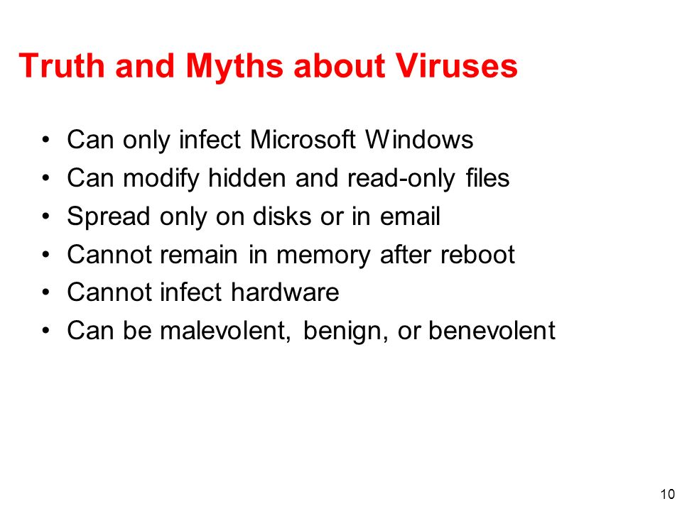 10 Truth and Myths about Viruses Can only infect Microsoft Windows Can modify hidden and read-only files Spread only on disks or in email Cannot remai