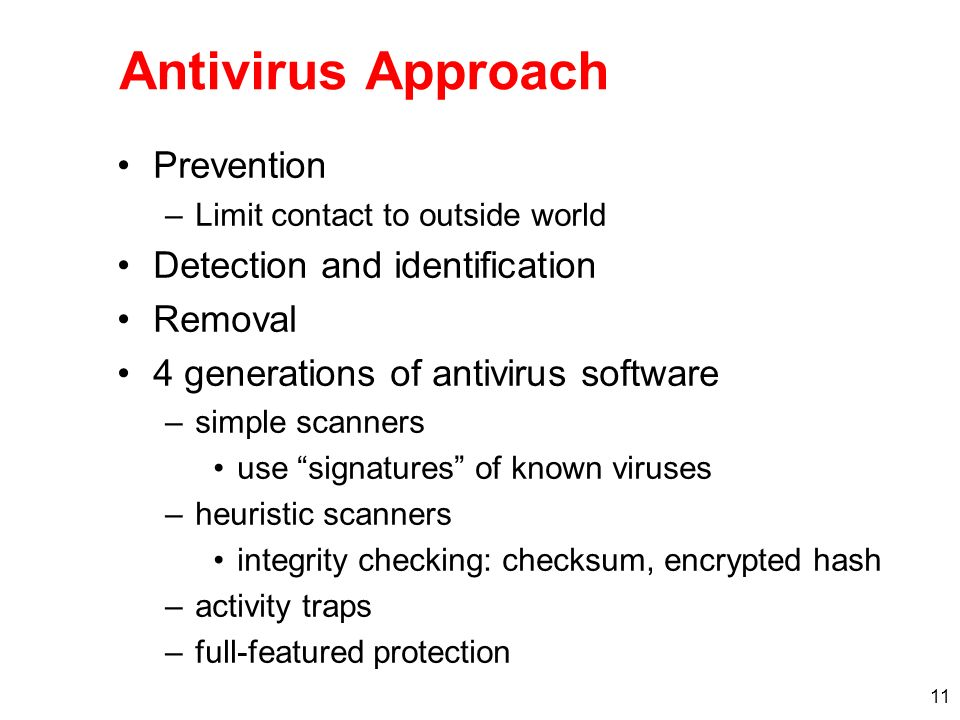 11 Antivirus Approach Prevention –Limit contact to outside world Detection and identification Removal 4 generations of antivirus software –simple scan