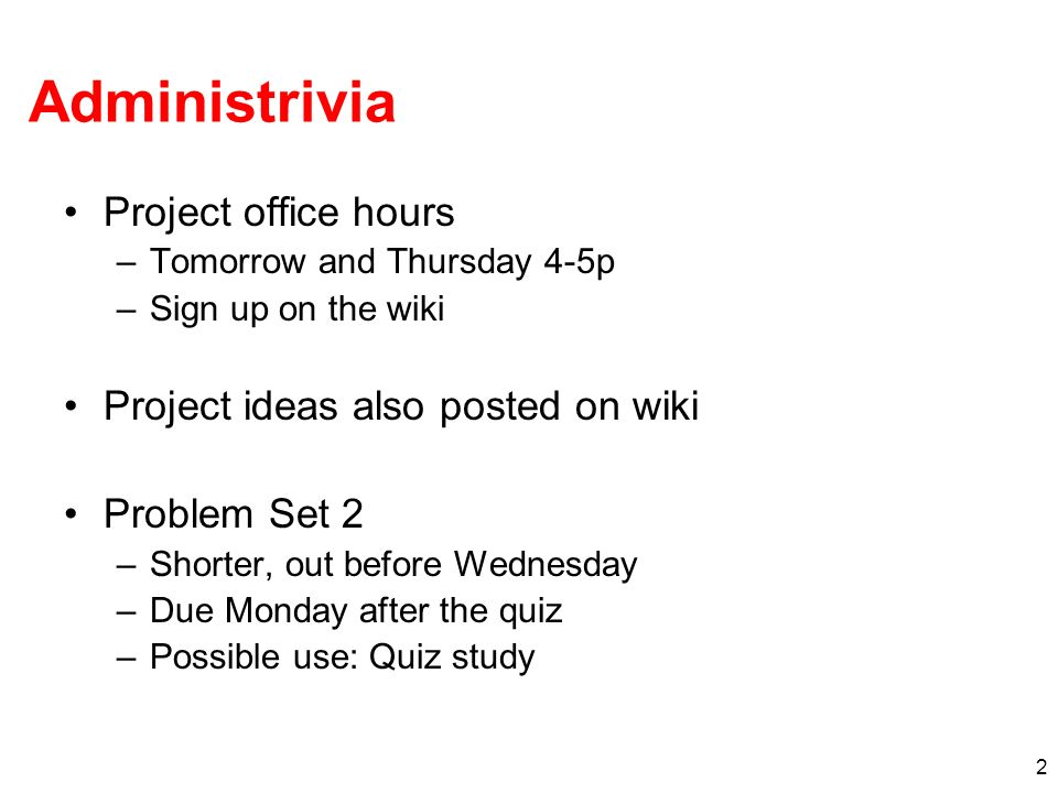 2 Administrivia Project office hours –Tomorrow and Thursday 4-5p –Sign up on the wiki Project ideas also posted on wiki Problem Set 2 –Shorter, out be