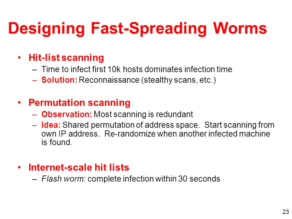 23 Designing Fast-Spreading Worms Hit-list scanning –Time to infect first 10k hosts dominates infection time –Solution: Reconnaissance (stealthy scans, etc.) Permutation scanning –Observation: Most scanning is redundant –Idea: Shared permutation of address space.