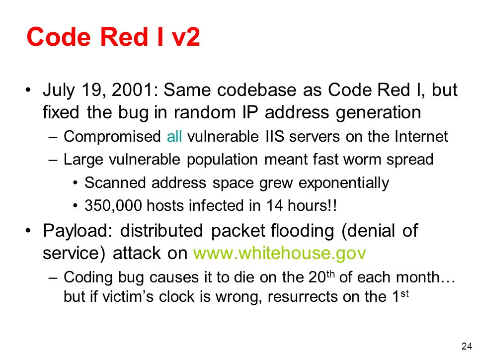 24 Code Red I v2 July 19, 2001: Same codebase as Code Red I, but fixed the bug in random IP address generation –Compromised all vulnerable IIS servers