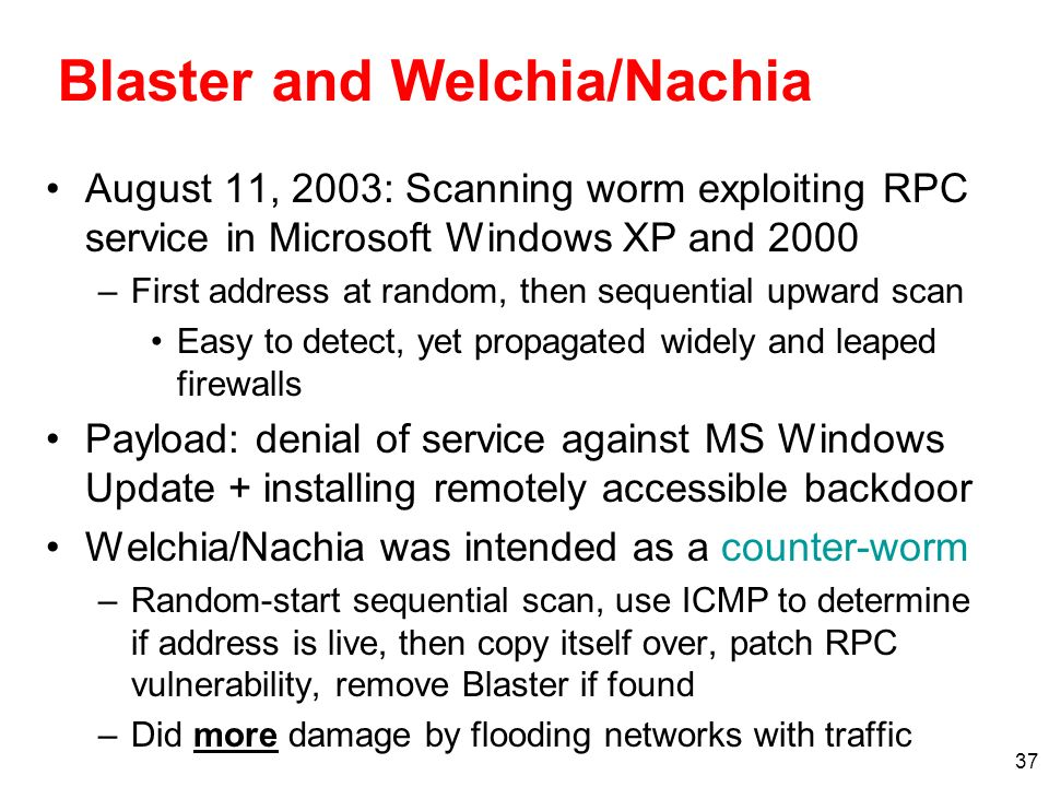 37 Blaster and Welchia/Nachia August 11, 2003: Scanning worm exploiting RPC service in Microsoft Windows XP and 2000 –First address at random, then se