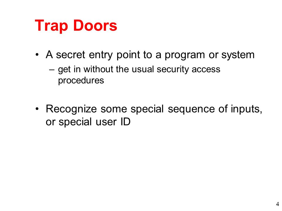 4 Trap Doors A secret entry point to a program or system –get in without the usual security access procedures Recognize some special sequence of inputs, or special user ID