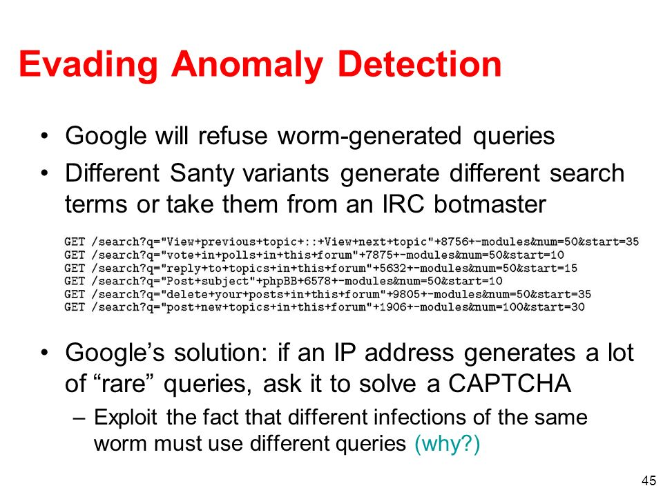 45 Evading Anomaly Detection Google will refuse worm-generated queries Different Santy variants generate different search terms or take them from an I