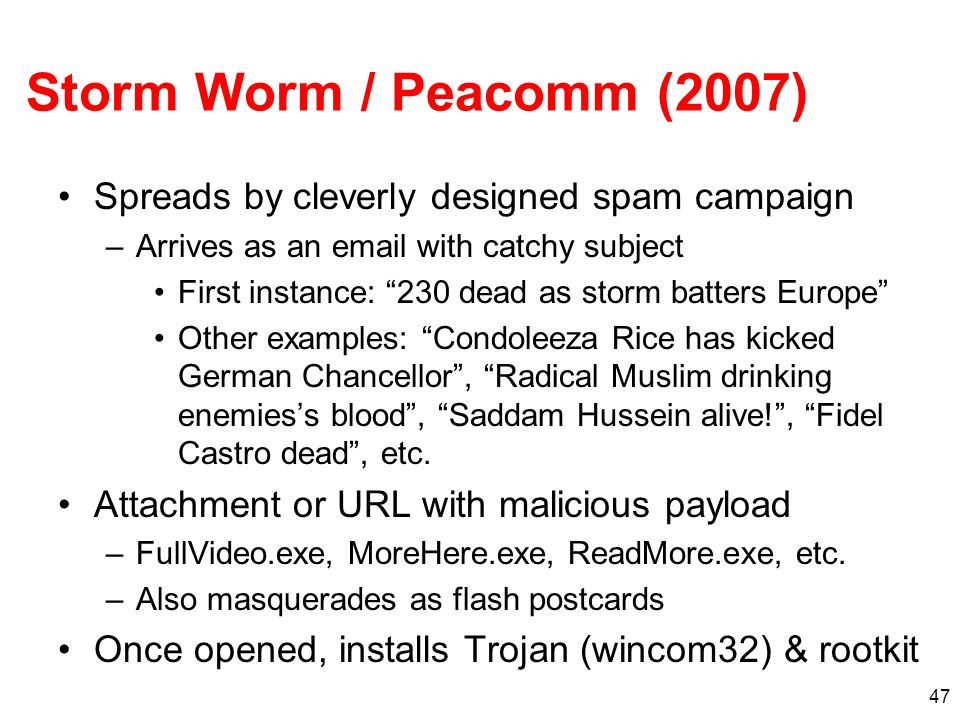 47 Storm Worm / Peacomm (2007) Spreads by cleverly designed spam campaign –Arrives as an email with catchy subject First instance: 230 dead as storm b