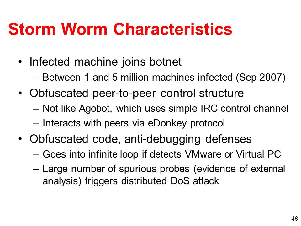 48 Storm Worm Characteristics Infected machine joins botnet –Between 1 and 5 million machines infected (Sep 2007) Obfuscated peer-to-peer control stru