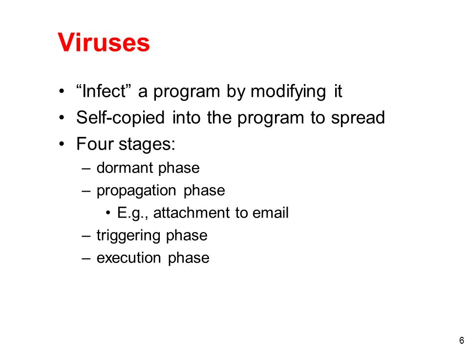6 Viruses Infect a program by modifying it Self-copied into the program to spread Four stages: –dormant phase –propagation phase E.g., attachment to email –triggering phase –execution phase