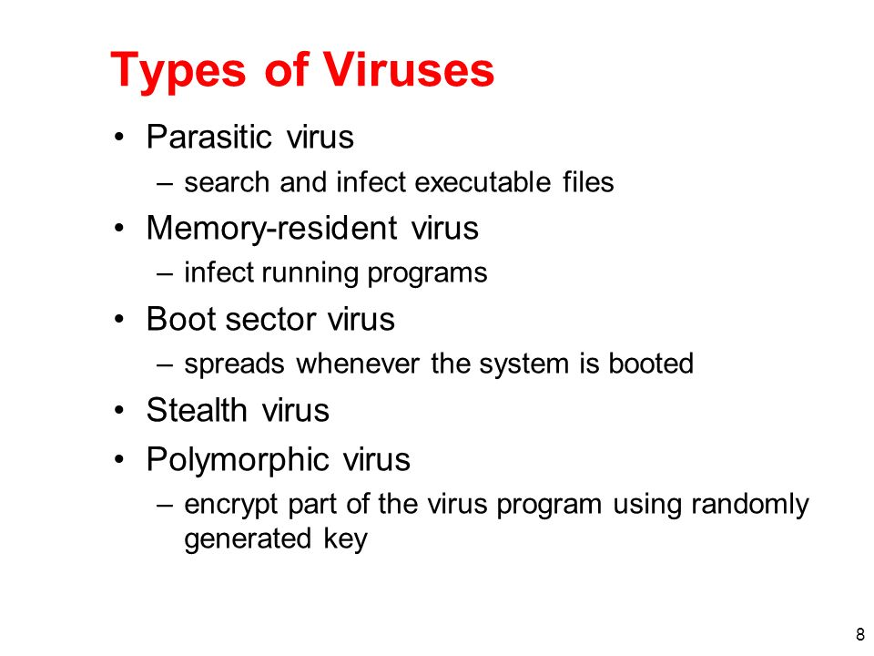 8 Types of Viruses Parasitic virus –search and infect executable files Memory-resident virus –infect running programs Boot sector virus –spreads whenever the system is booted Stealth virus Polymorphic virus –encrypt part of the virus program using randomly generated key