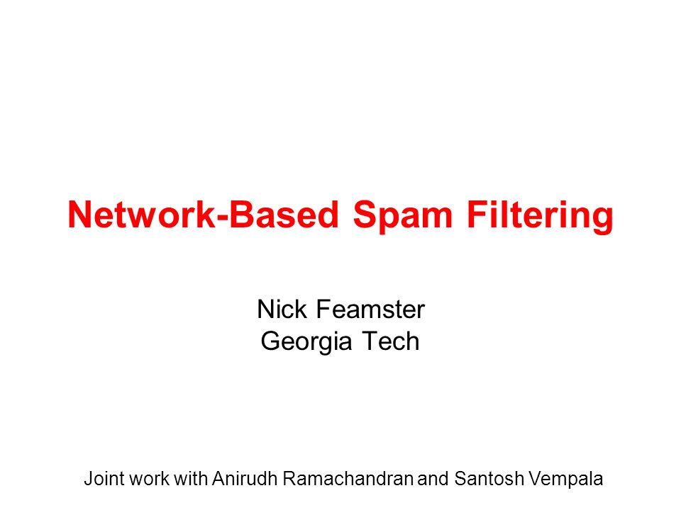 Network-Based Spam Filtering Nick Feamster Georgia Tech Joint work with Anirudh Ramachandran and Santosh Vempala