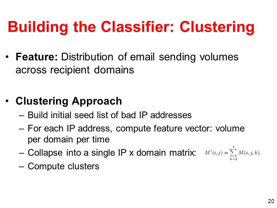 20 Building the Classifier: Clustering Feature: Distribution of email sending volumes across recipient domains Clustering Approach –Build initial seed list of bad IP addresses –For each IP address, compute feature vector: volume per domain per time –Collapse into a single IP x domain matrix: –Compute clusters