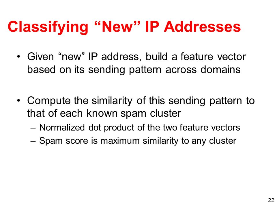 22 Classifying New IP Addresses Given new IP address, build a feature vector based on its sending pattern across domains Compute the similarity of thi