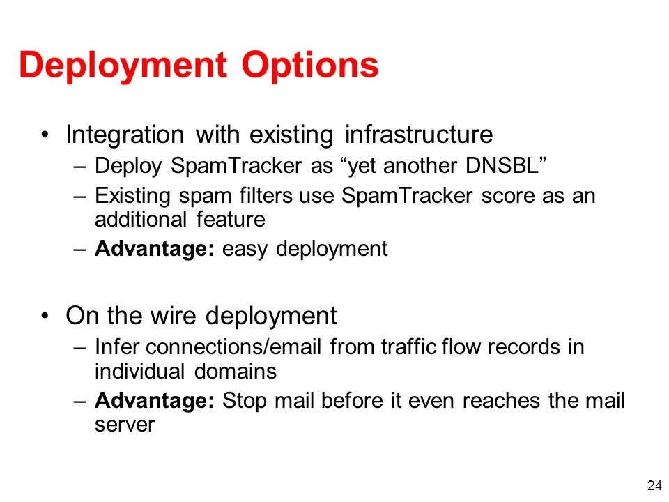 24 Deployment Options Integration with existing infrastructure –Deploy SpamTracker as yet another DNSBL –Existing spam filters use SpamTracker score as an additional feature –Advantage: easy deployment On the wire deployment –Infer connections/email from traffic flow records in individual domains –Advantage: Stop mail before it even reaches the mail server