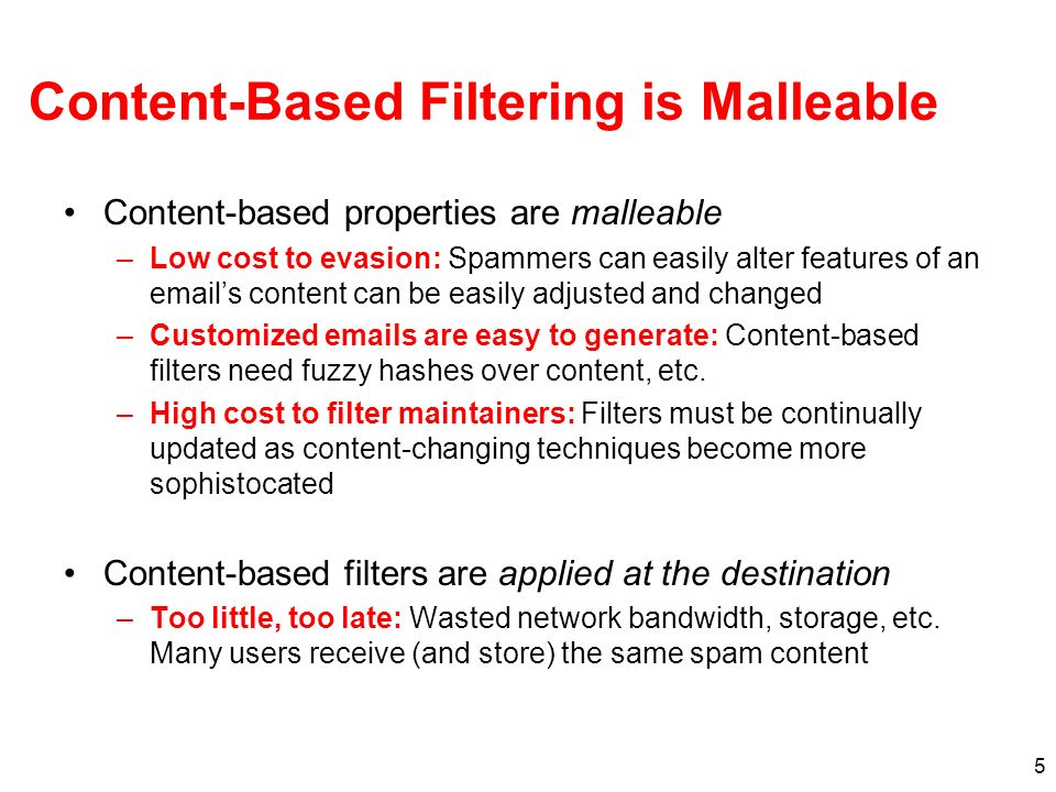 5 Content-Based Filtering is Malleable Content-based properties are malleable –Low cost to evasion: Spammers can easily alter features of an emails content can be easily adjusted and changed –Customized emails are easy to generate: Content-based filters need fuzzy hashes over content, etc.