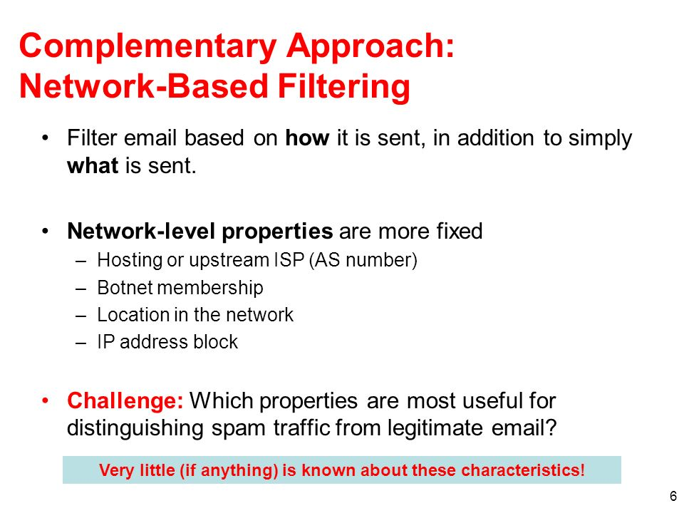 6 Complementary Approach: Network-Based Filtering Filter email based on how it is sent, in addition to simply what is sent.