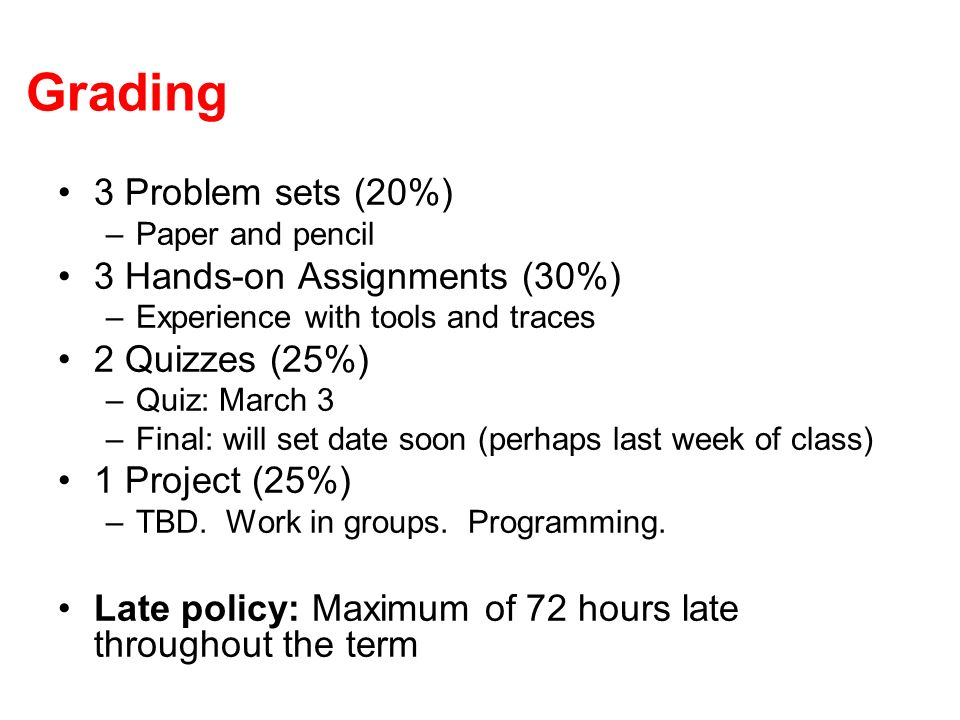 Grading 3 Problem sets (20%) –Paper and pencil 3 Hands-on Assignments (30%) –Experience with tools and traces 2 Quizzes (25%) –Quiz: March 3 –Final: will set date soon (perhaps last week of class) 1 Project (25%) –TBD.