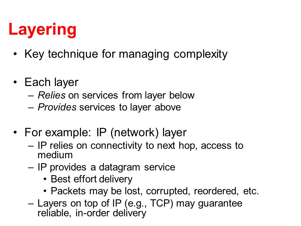 Layering Key technique for managing complexity Each layer –Relies on services from layer below –Provides services to layer above For example: IP (network) layer –IP relies on connectivity to next hop, access to medium –IP provides a datagram service Best effort delivery Packets may be lost, corrupted, reordered, etc.
