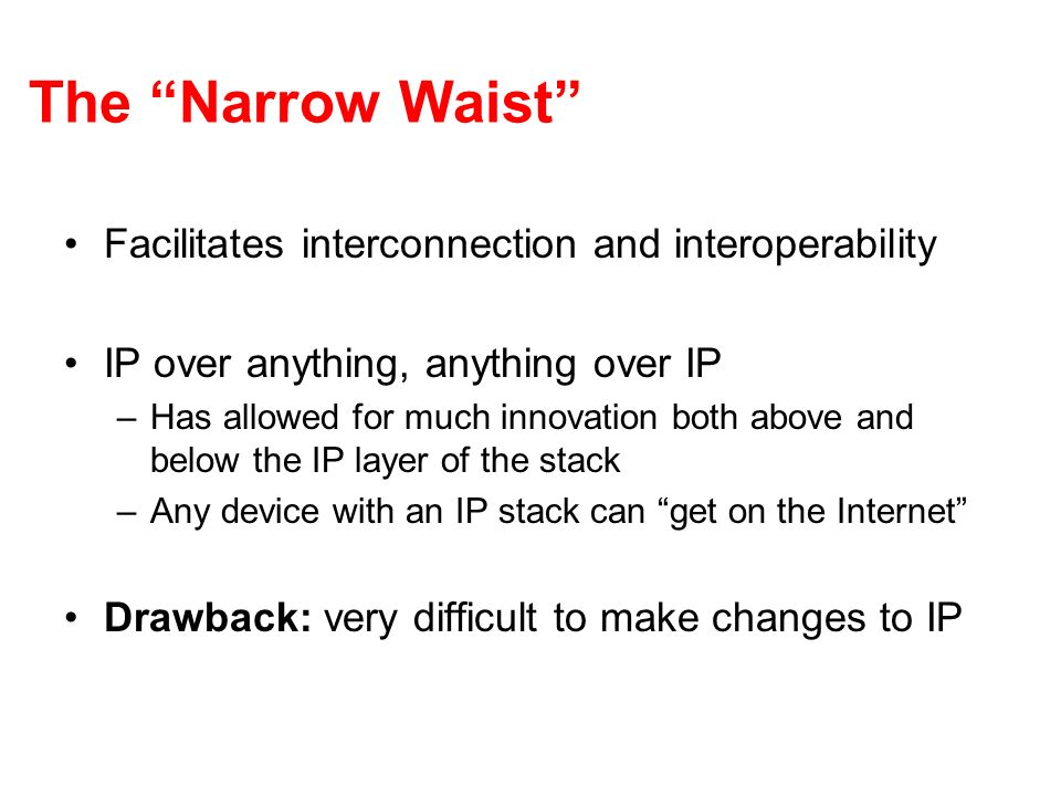 The Narrow Waist Facilitates interconnection and interoperability IP over anything, anything over IP –Has allowed for much innovation both above and below the IP layer of the stack –Any device with an IP stack can get on the Internet Drawback: very difficult to make changes to IP