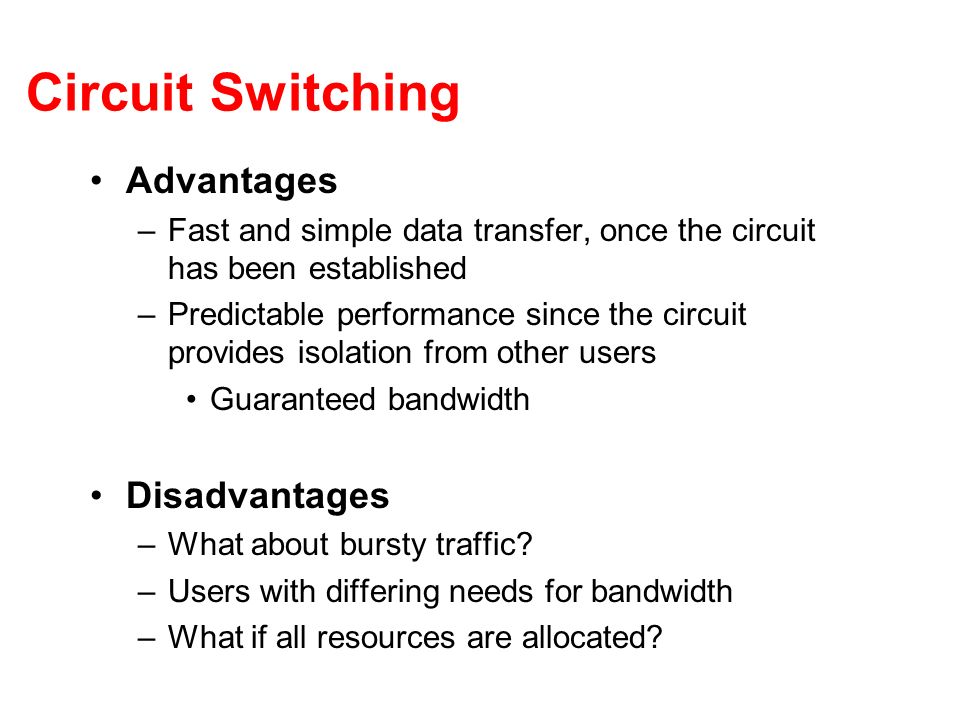 Circuit Switching Advantages –Fast and simple data transfer, once the circuit has been established –Predictable performance since the circuit provides isolation from other users Guaranteed bandwidth Disadvantages –What about bursty traffic.