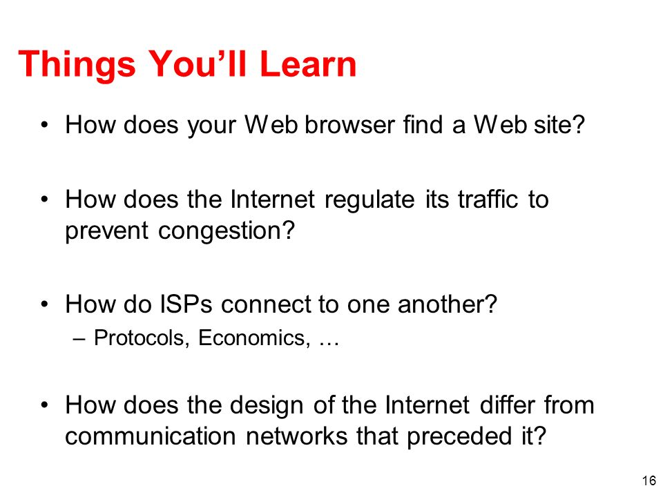 16 Things Youll Learn How does your Web browser find a Web site? How does the Internet regulate its traffic to prevent congestion? How do ISPs connect