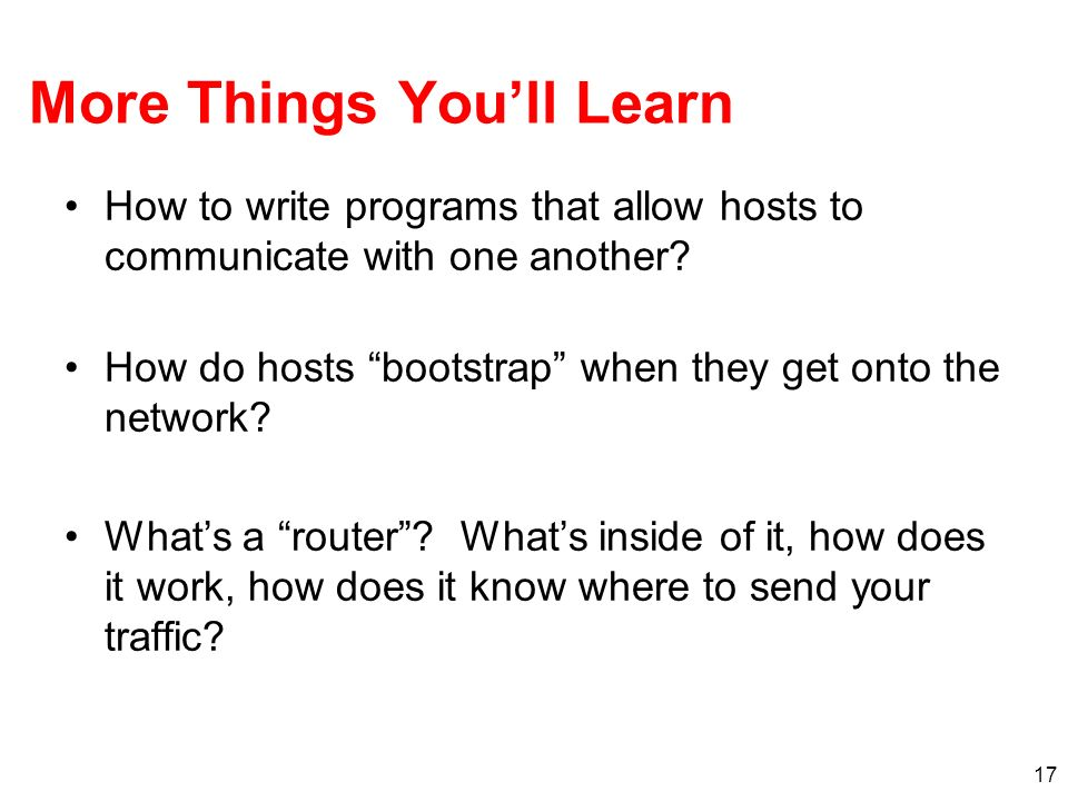 17 More Things Youll Learn How to write programs that allow hosts to communicate with one another? How do hosts bootstrap when they get onto the netwo