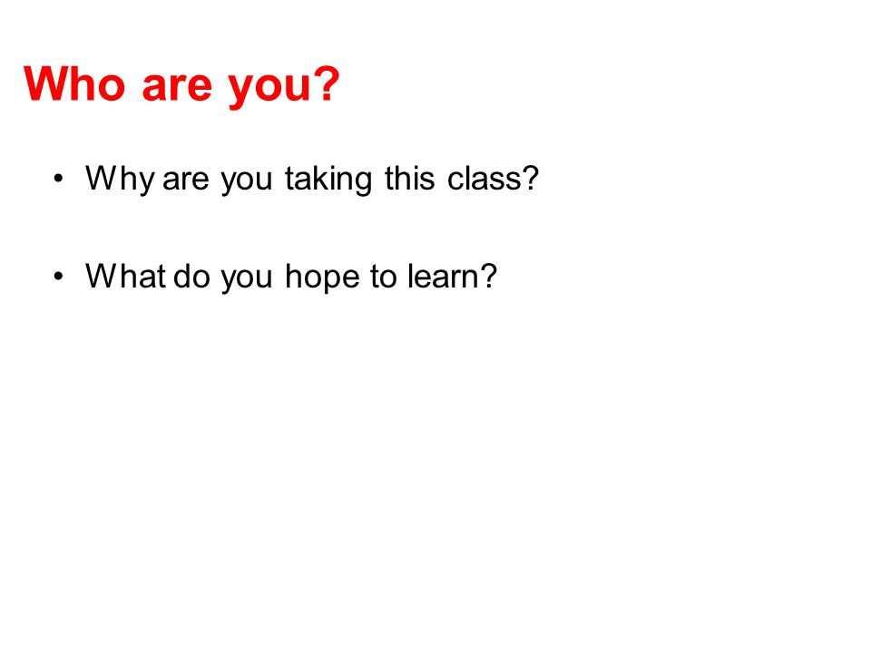 Who are you? Why are you taking this class? What do you hope to learn?