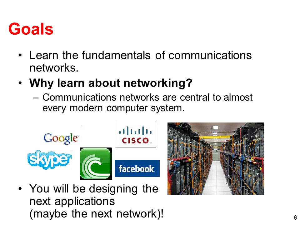 6 Goals Learn the fundamentals of communications networks. Why learn about networking? –Communications networks are central to almost every modern com