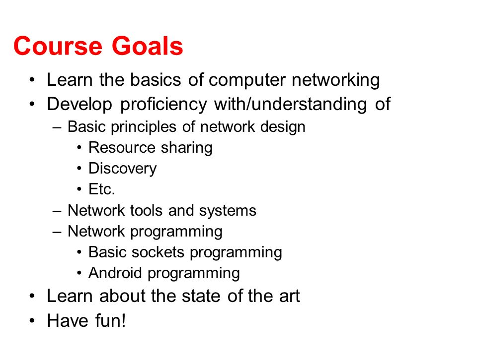 Course Goals Learn the basics of computer networking Develop proficiency with/understanding of –Basic principles of network design Resource sharing Di