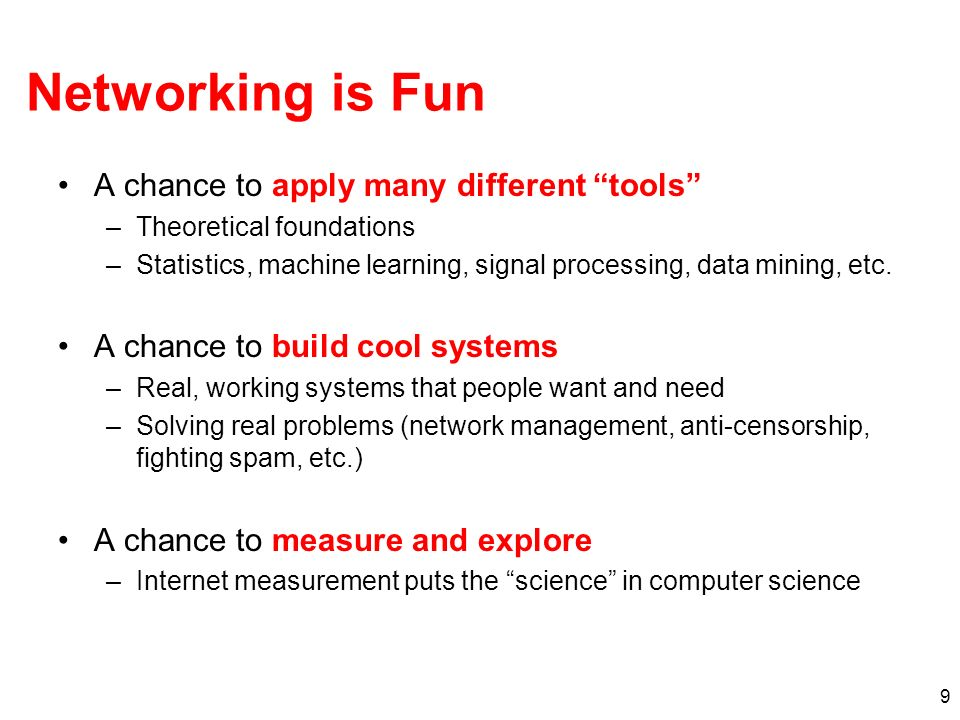 9 Networking is Fun A chance to apply many different tools –Theoretical foundations –Statistics, machine learning, signal processing, data mining, etc