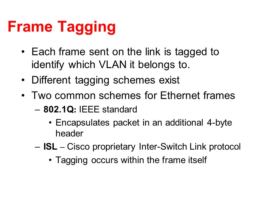 Frame Tagging Each frame sent on the link is tagged to identify which VLAN it belongs to. Different tagging schemes exist Two common schemes for Ether