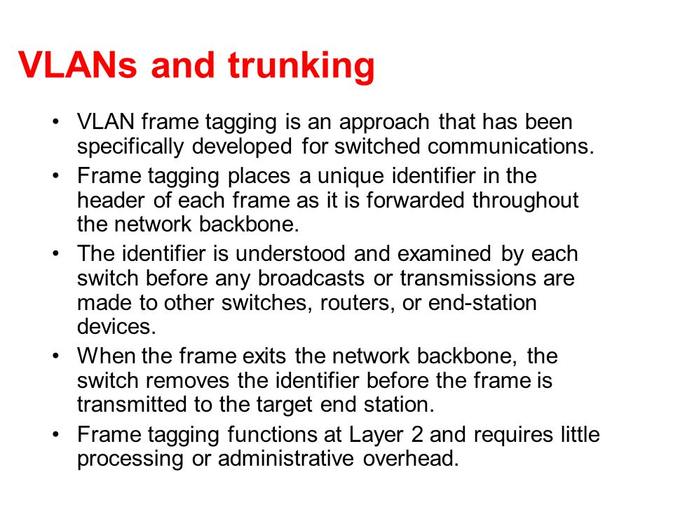 VLANs and trunking VLAN frame tagging is an approach that has been specifically developed for switched communications. Frame tagging places a unique i